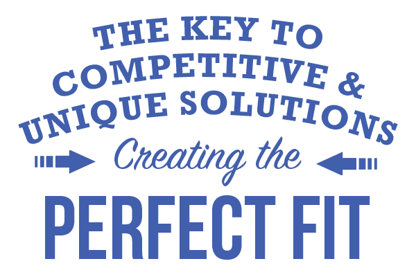 THE KEY TO COMPETITIVE & UNIQUE SOLUTIONS Creating the PERFECT FIT